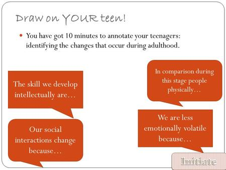 Draw on YOUR teen! You have got 10 minutes to annotate your teenagers: identifying the changes that occur during adulthood. In comparison during this stage.