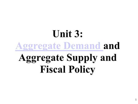 Unit 3: Aggregate Demand and Aggregate Supply and Fiscal Policy Aggregate Demand 1.