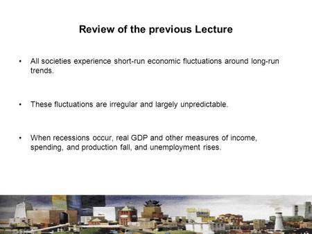 Review of the previous Lecture All societies experience short-run economic fluctuations around long-run trends. These fluctuations are irregular and largely.