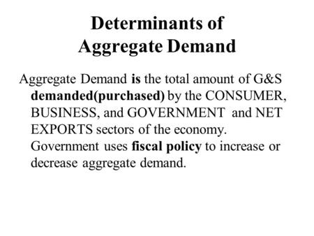 Determinants of Aggregate Demand Aggregate Demand is the total amount of G&S demanded(purchased) by the CONSUMER, BUSINESS, and GOVERNMENT and NET EXPORTS.