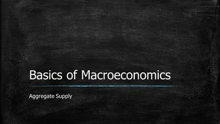 Basics of Macroeconomics Aggregate Supply.  Aggregate supply tells the quantity of goods and services supplied in an economy at a given price level.