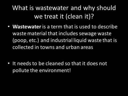 What is wastewater and why should we treat it (clean it)? Wastewater is a term that is used to describe waste material that includes sewage waste (poop,