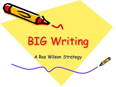 BIG Writing A Ros Wilson Strategy. The Big Writing Philosophy Big Writing is the development of the 'writing voice' through fast, fun, lively and predominantly.