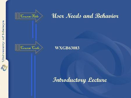 User Needs and Behavior WXGB63083 Course Title Course Code Introductory Lecture.