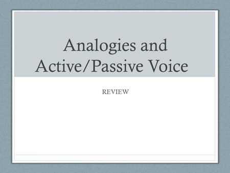 Analogies and Active/Passive Voice REVIEW. Analogies Analogy- Compares two things that are similar in some way; used to explain or make something easier.