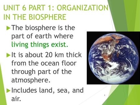 UNIT 6 PART 1: ORGANIZATION IN THE BIOSPHERE  The biosphere is the part of earth where living things exist.  It is about 20 km thick from the ocean floor.