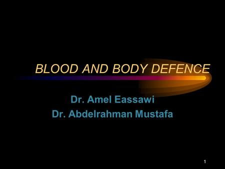 BLOOD AND BODY DEFENCE Dr. Amel Eassawi Dr. Abdelrahman Mustafa 1.