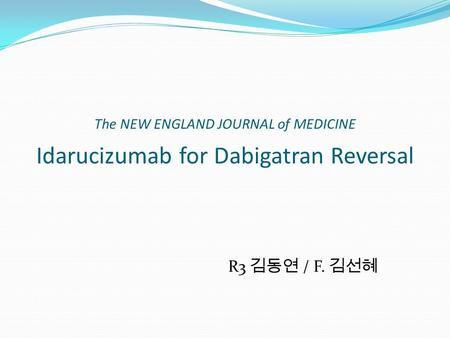 The NEW ENGLAND JOURNAL of MEDICINE Idarucizumab for Dabigatran Reversal R3 김동연 / F. 김선혜.