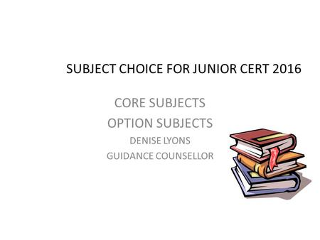 SUBJECT CHOICE FOR JUNIOR CERT 2016 CORE SUBJECTS OPTION SUBJECTS DENISE LYONS GUIDANCE COUNSELLOR.
