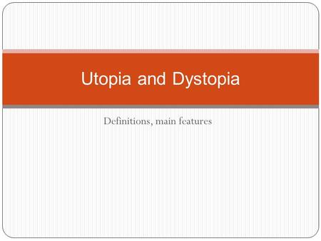 "Definitions, main features Utopia and Dystopia. Utopia: is ""an imagined place or state of things in which everything is perfect"" (Oxford Dictionary)."