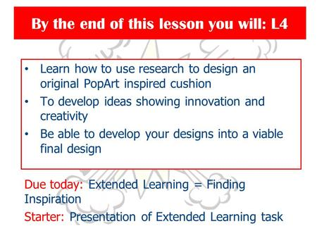 By the end of this lesson you will: L4 Learn how to use research to design an original PopArt inspired cushion To develop ideas showing innovation and.