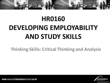 HR0160 DEVELOPING EMPLOYABILITY AND STUDY SKILLS Thinking Skills: Critical Thinking and Analysis.