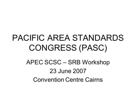 PACIFIC AREA STANDARDS CONGRESS (PASC) APEC SCSC – SRB Workshop 23 June 2007 Convention Centre Cairns.