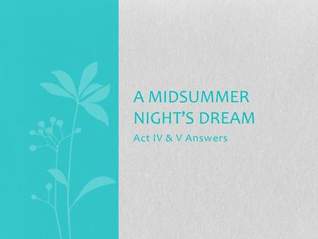 Act IV & V Answers A MIDSUMMER NIGHT'S DREAM. Act IV: 1.Why does Titania give Oberon the child? She cares for him no longer now that she has Bottom on.