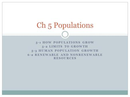 5-1 HOW POPULATIONS GROW 5-2 LIMITS TO GROWTH 5-3 HUMAN POPULATION GROWTH 6-2 RENEWABLE AND NONRENEWABLE RESOURCES Ch 5 Populations.