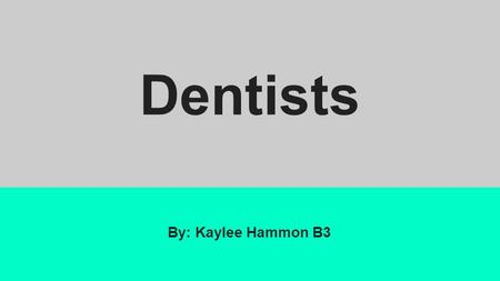 Dentists By: Kaylee Hammon B3. What they do Diagnose and treat tooth problems Treat tissue problems in the mouth Give advice to prevent future problems.