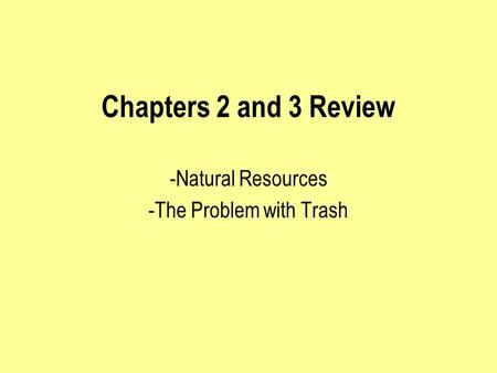 Chapters 2 and 3 Review -Natural Resources -The Problem with Trash.