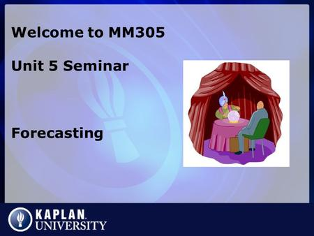 Welcome to MM305 Unit 5 Seminar Forecasting. What is forecasting? An attempt to predict the future using data. Generally an 8-step process 1.Why are you.