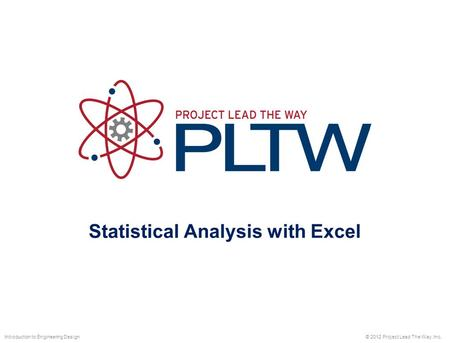 Statistical Analysis with Excel © 2012 Project Lead The Way, Inc.Introduction to Engineering Design.