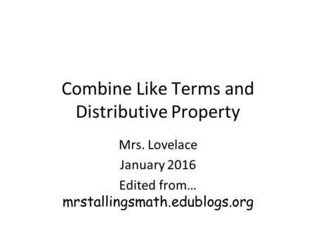 Combine Like Terms and Distributive Property Mrs. Lovelace January 2016 Edited from… mrstallingsmath.edublogs.org.