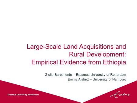 Large-Scale Land Acquisitions and Rural Development: Empirical Evidence from Ethiopia Giulia Barbanente – Erasmus University of Rotterdam Emma Aisbett.