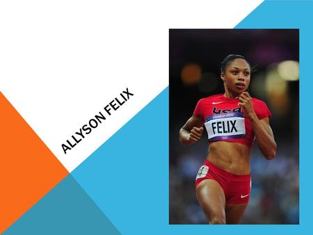 ALLYSON FELIX. COMMON INFORMATION  American track and field sprint athlete  Her specialty is 200 meters, she also competes at the 100m and 400m, including.