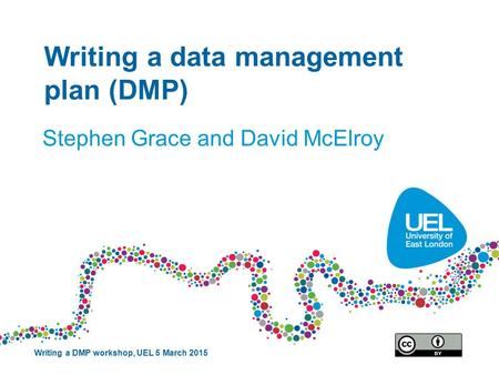 Writing a data management plan (DMP) Stephen Grace and David McElroy Writing a DMP workshop, UEL 5 March 2015.