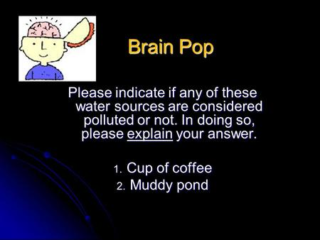 Brain Pop Please indicate if any of these water sources are considered polluted or not. In doing so, please explain your answer. 1. Cup of coffee 2. Muddy.
