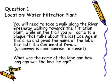 Question 1 Location: Water Filtration Plant You will need to take a walk along the River Greenway walking towards the filtration plant, while on the trail.