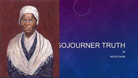 SOJOURNER TRUTH BY NICOLE ZALBA. Sojourner Truth Family Life Sojourner Truth was born in 1797 or 1799 in Hurley, New York or Ulster County, New York.