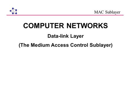 COMPUTER NETWORKS Data-link Layer (The Medium Access Control Sublayer) MAC Sublayer.