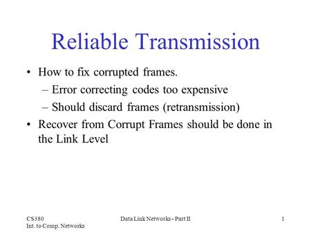CS380 Int. to Comp. Networks Data Link Networks - Part II1 Reliable Transmission How to fix corrupted frames. –Error correcting codes too expensive –Should.
