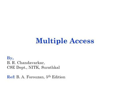 Multiple Access By, B. R. Chandavarkar, CSE Dept., NITK, Surathkal Ref: B. A. Forouzan, 5 th Edition.