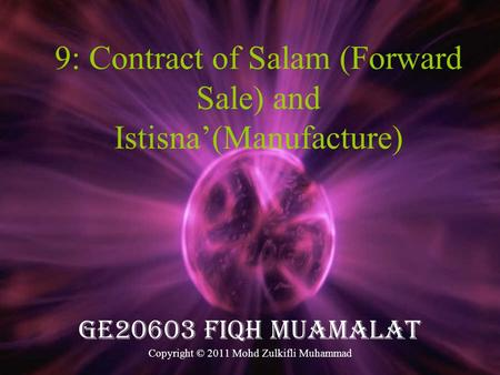 9: Contract of Salam (Forward Sale) and Istisna'(Manufacture) GE20603 FIQH MUAMALAT Copyright © 2011 Mohd Zulkifli Muhammad.