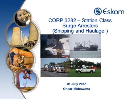 CORP 3282 – Station Class Surge Arresters (Shipping and Haulage ) 01 July 2015 Oscar Mkhawana.