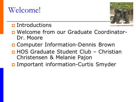 Welcome!  Introductions  Welcome from our Graduate Coordinator- Dr. Moore  Computer Information-Dennis Brown  HOS Graduate Student Club – Christian.