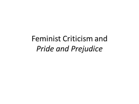 Feminist Criticism and Pride and Prejudice. What is feminist criticism? Differences between men and women Women in power OR power relationships between.
