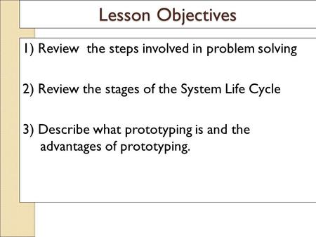 Lesson Objectives 1) Review the steps involved in problem solving 2) Review the stages of the System Life Cycle 3) Describe what prototyping is and the.