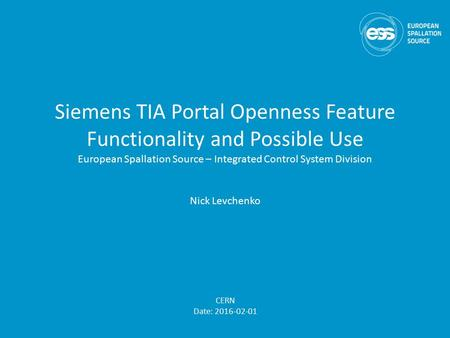 Siemens TIA Portal Openness Feature Functionality and Possible Use European Spallation Source – Integrated Control System Division Nick Levchenko CERN.