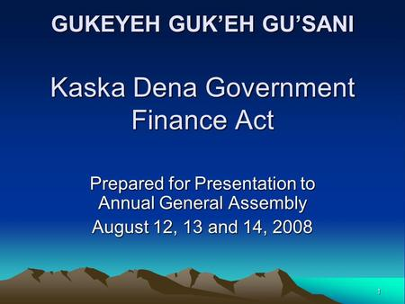 1 GUKEYEH GUK'EH GU'SANI Kaska Dena Government Finance Act Prepared for Presentation to Annual General Assembly August 12, 13 and 14, 2008.