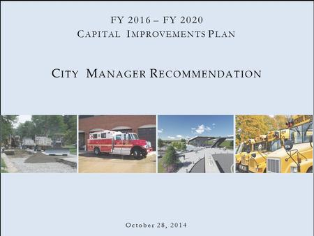 C APITAL I MPROVEMENTS P LAN C ITY M ANAGER R ECOMMENDATION October 28, 2014 FY 2016 – FY 2020.