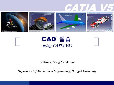 CATIA V5 CAD 실습 ( using CATIA V5 ) Lecturer: Song Xue-Guan Department of Mechanical Engineering, Dong-A University.