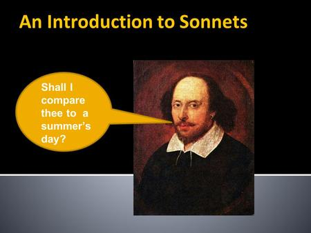 An Introduction to Sonnets Shall I compare thee to a summer's day?
