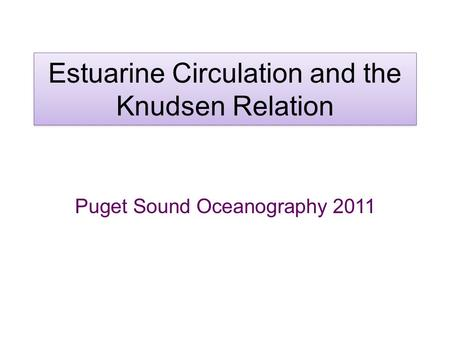 Estuarine Circulation and the Knudsen Relation Puget Sound Oceanography 2011.