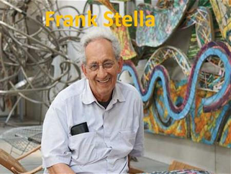 Frank Stella. Frank Stella was born in 1936 in Malden, Massachusetts. He started painting in high school. He went on to Princeton University, where he.