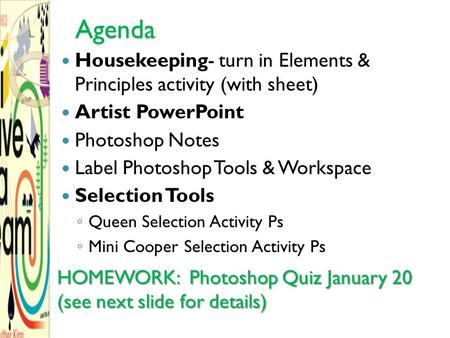 Agenda Housekeeping- turn in Elements & Principles activity (with sheet) Artist PowerPoint Photoshop Notes Label Photoshop Tools & Workspace Selection.