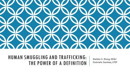 HUMAN SMUGGLING AND TRAFFICKING: THE POWER OF A DEFINITION Sheldon X. Zhang, SDSU Gabriella Sanchez, UTEP.