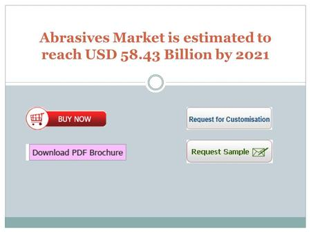 Abrasives Market is estimated to reach USD 58.43 Billion by 2021.