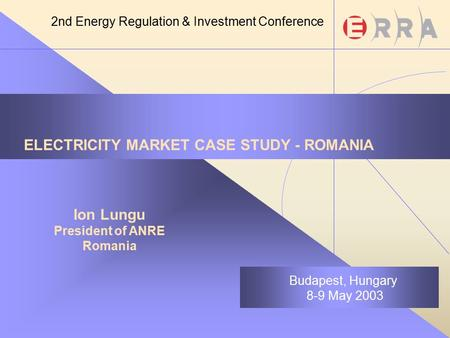 ELECTRICITY MARKET CASE STUDY - ROMANIA Ion Lungu President of ANRE Romania Budapest, Hungary 8-9 May 2003 2nd Energy Regulation & Investment Conference.