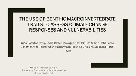 THE USE OF BENTHIC MACROINVERTEBRATE TRAITS TO ASSESS CLIMATE CHANGE RESPONSES AND VULNERABILITIES Anna Hamilton (Tetra Tech), Britta Bierwagen (US EPA),